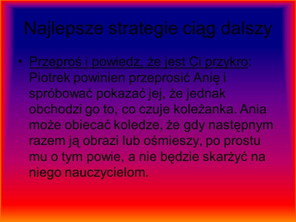 Najlepsze strategie ciąg dalszy Przeproś i powiedz, że jest Ci przykro: Piotrek powinien przeprosić Anię i spróbować pokazać jej, że jednak obchodzi g