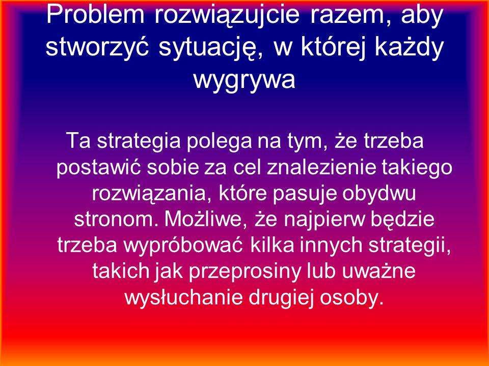 Problem rozwiązujcie razem, aby stworzyć sytuację, w której każdy wygrywa Ta strategia polega na tym, że trzeba postawić sobie za cel znalezienie taki
