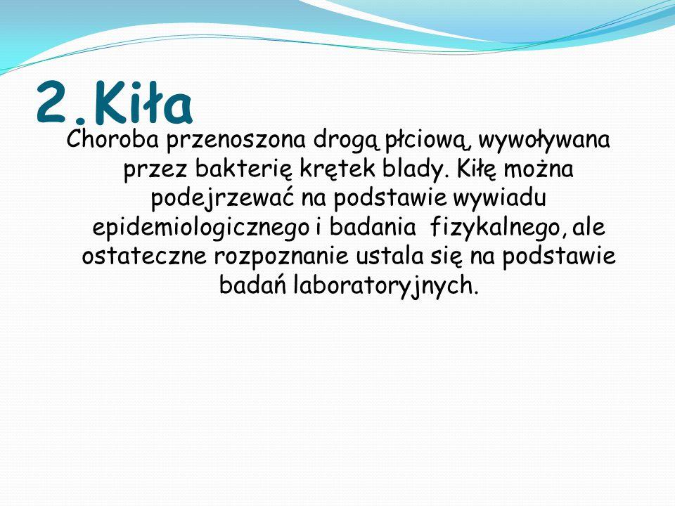 2.Kiła Choroba przenoszona drogą płciową, wywoływana przez bakterię krętek blady. Kiłę można podejrzewać na podstawie wywiadu epidemiologicznego i bad