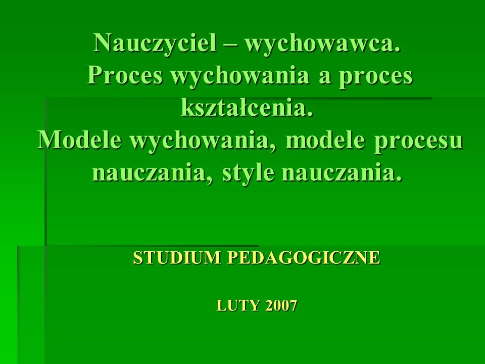 Nauczyciel – wychowawca. Proces wychowania a proces kształcenia. Modele wychowania, modele procesu nauczania, style nauczania. STUDIUM PEDAGOGICZNE LU