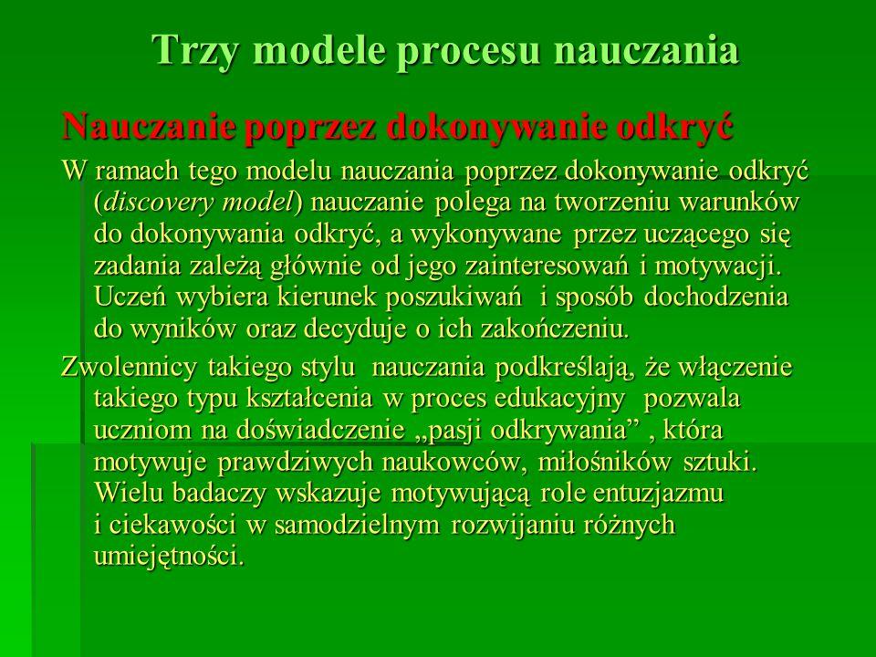 Trzy modele procesu nauczania Nauczanie poprzez dokonywanie odkryć W ramach tego modelu nauczania poprzez dokonywanie odkryć (discovery model) nauczan