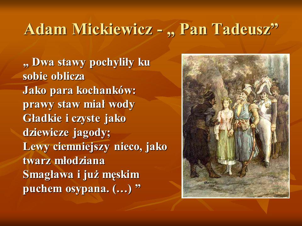 """Adam Mickiewicz - """" Pan Tadeusz"""" """" Dwa stawy pochyliły ku sobie oblicza Jako para kochanków: prawy staw miał wody Gładkie i czyste jako dziewicze jago"""
