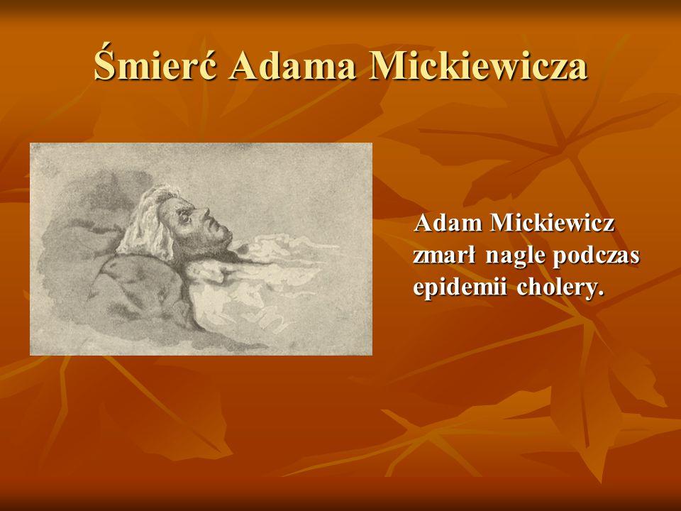 Śmierć Adama Mickiewicza Adam Mickiewicz zmarł nagle podczas epidemii cholery. Adam Mickiewicz zmarł nagle podczas epidemii cholery.