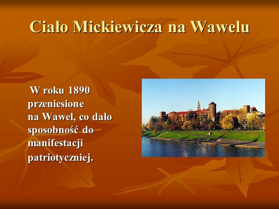 Ciało Mickiewicza na Wawelu W roku 1890 przeniesione na Wawel, co dało sposobność do manifestacji patriotyczniej. W roku 1890 przeniesione na Wawel, c