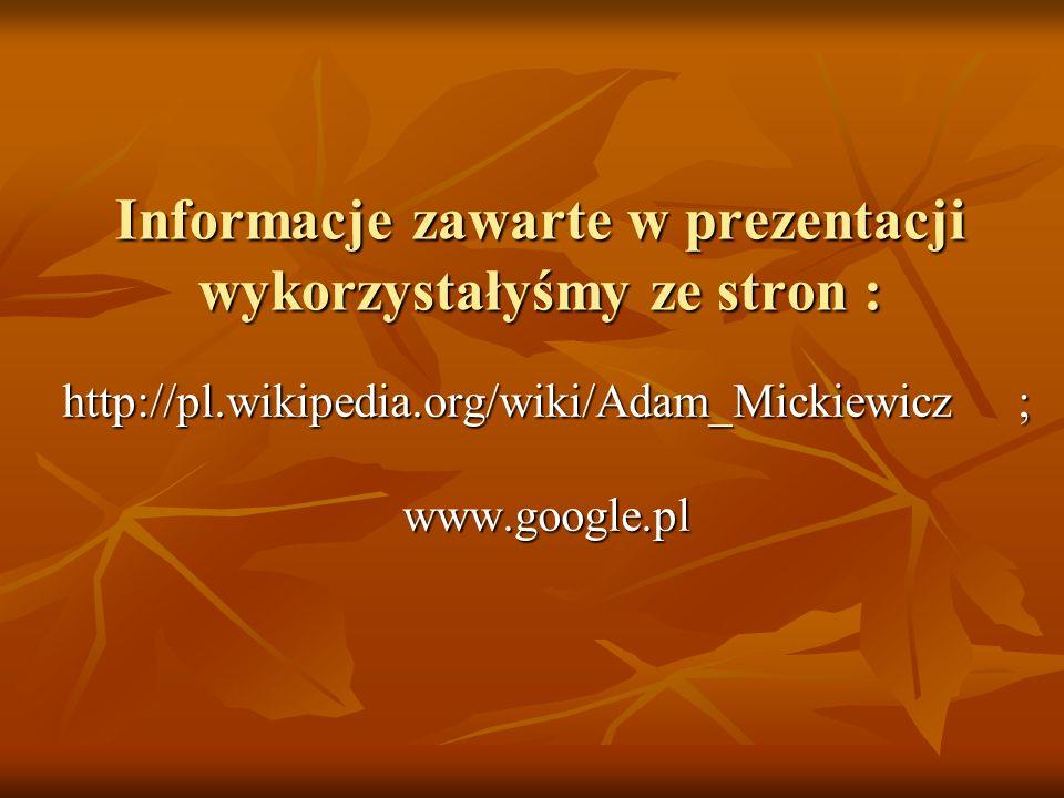 Informacje zawarte w prezentacji wykorzystałyśmy ze stron : http://pl.wikipedia.org/wiki/Adam_Mickiewicz ; www.google.pl