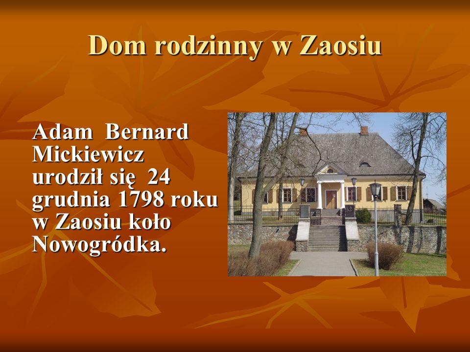 Dom rodzinny w Zaosiu Adam Bernard Mickiewicz urodził się 24 grudnia 1798 roku w Zaosiu koło Nowogródka. Adam Bernard Mickiewicz urodził się 24 grudni