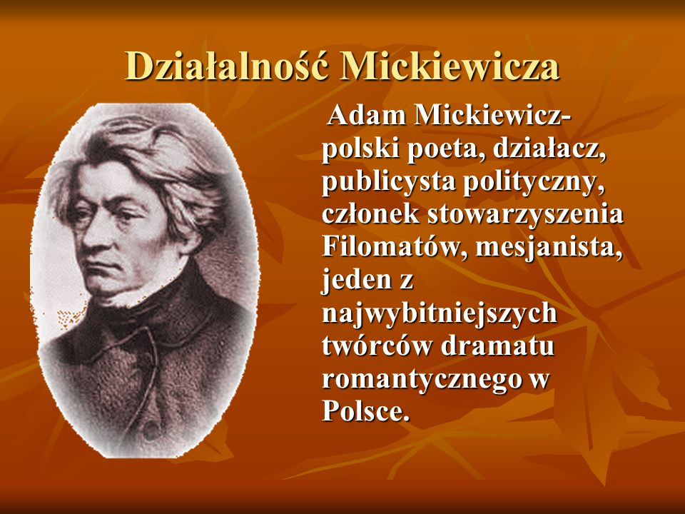 Działalność Mickiewicza Adam Mickiewicz- polski poeta, działacz, publicysta polityczny, członek stowarzyszenia Filomatów, mesjanista, jeden z najwybit