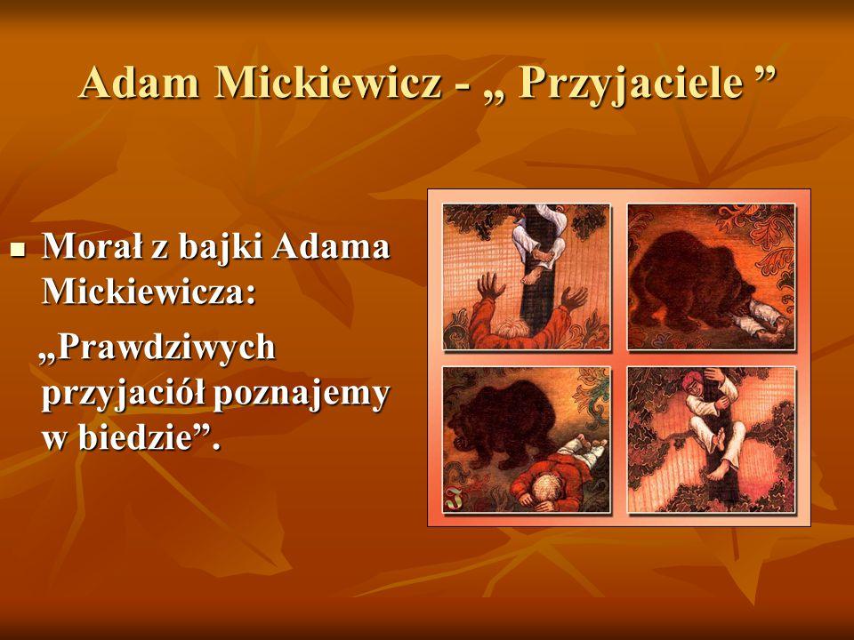 """Adam Mickiewicz - """" Przyjaciele """" Morał z bajki Adama Mickiewicza: Morał z bajki Adama Mickiewicza: """"Prawdziwych przyjaciół poznajemy w biedzie"""". """"Pra"""