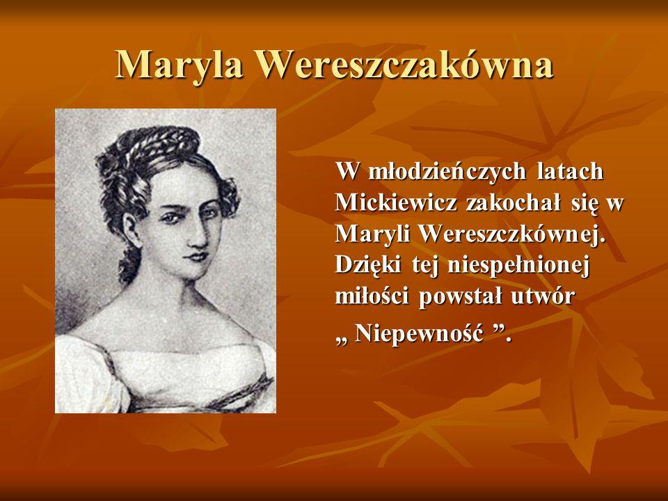 Maryla Wereszczakówna W młodzieńczych latach Mickiewicz zakochał się w Maryli Wereszczkównej. Dzięki tej niespełnionej miłości powstał utwór W młodzie