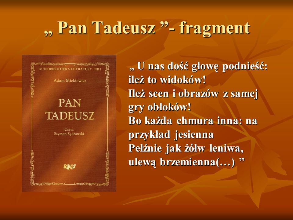 """"""" Pan Tadeusz """"- fragment """" U nas dość głowę podnieść: ileż to widoków! Ileż scen i obrazów z samej gry obłoków! Bo każda chmura inna: na przykład jes"""