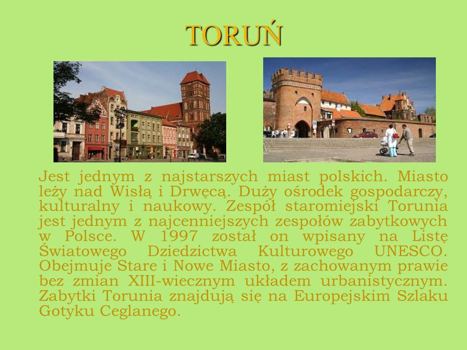 TORUŃ Jest jednym z najstarszych miast polskich. Miasto leży nad Wisłą i Drwęcą. Duży ośrodek gospodarczy, kulturalny i naukowy. Zespół staromiejski T