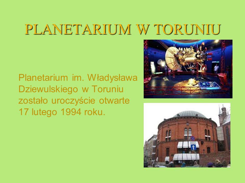 PLANETARIUM W TORUNIU Planetarium im. Władysława Dziewulskiego w Toruniu zostało uroczyście otwarte 17 lutego 1994 roku.