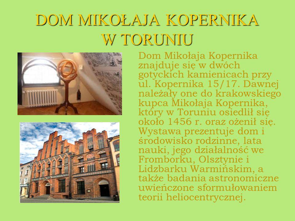 DOM MIKOŁAJA KOPERNIKA W TORUNIU Dom Mikołaja Kopernika znajduje się w dwóch gotyckich kamienicach przy ul. Kopernika 15/17. Dawnej należały one do kr