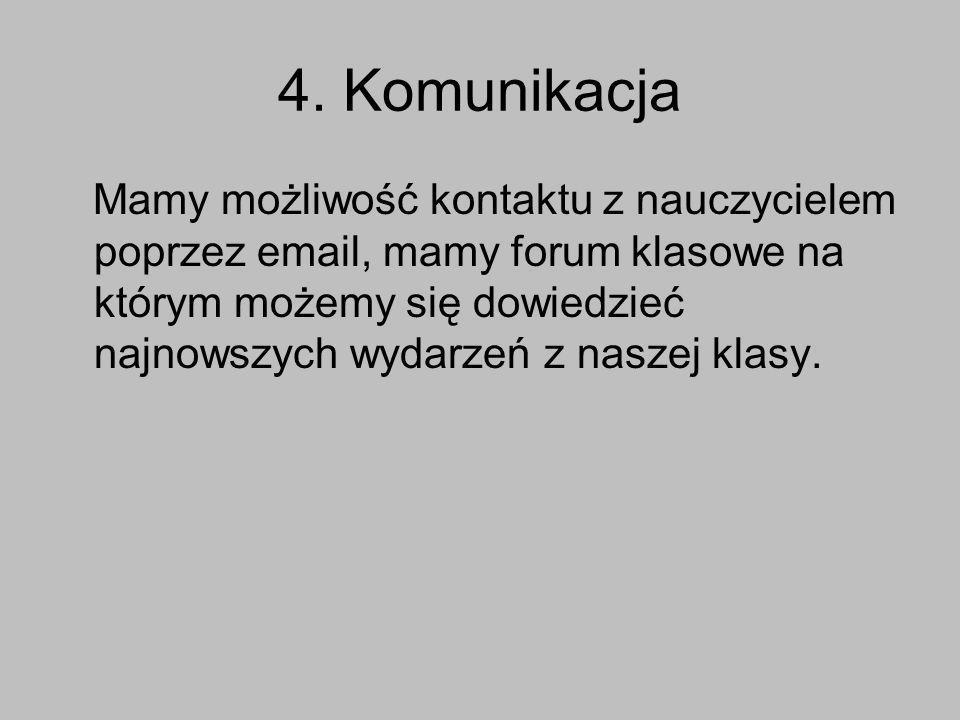 4. Komunikacja Mamy możliwość kontaktu z nauczycielem poprzez email, mamy forum klasowe na którym możemy się dowiedzieć najnowszych wydarzeń z naszej