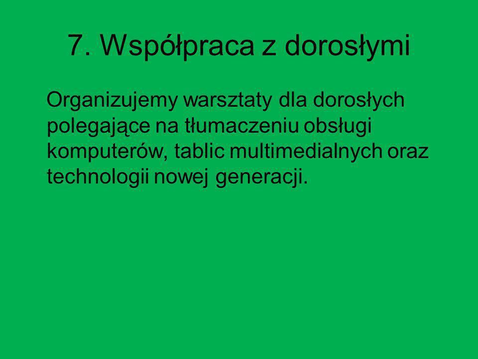 7. Współpraca z dorosłymi Organizujemy warsztaty dla dorosłych polegające na tłumaczeniu obsługi komputerów, tablic multimedialnych oraz technologii n