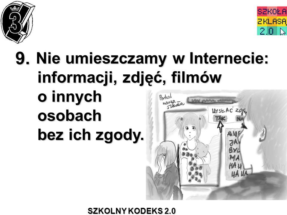 SZKOLNY KODEKS 2.0 9. Nie umieszczamy w Internecie: informacji, zdjęć, filmów o innych osobach bez ich zgody. Nie umieszczamy w Internecie: informacji
