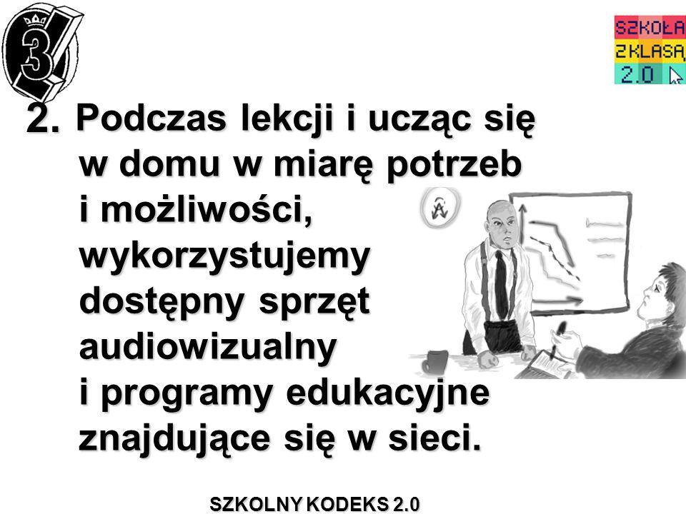 SZKOLNY KODEKS 2.0 2. Podczas lekcji i ucząc się w domu w miarę potrzeb i możliwości, wykorzystujemy dostępny sprzęt audiowizualny i programy edukacyj