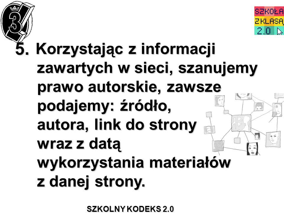 SZKOLNY KODEKS 2.0 5. Korzystając z informacji zawartych w sieci, szanujemy prawo autorskie, zawsze podajemy: źródło, autora, link do strony wraz z da