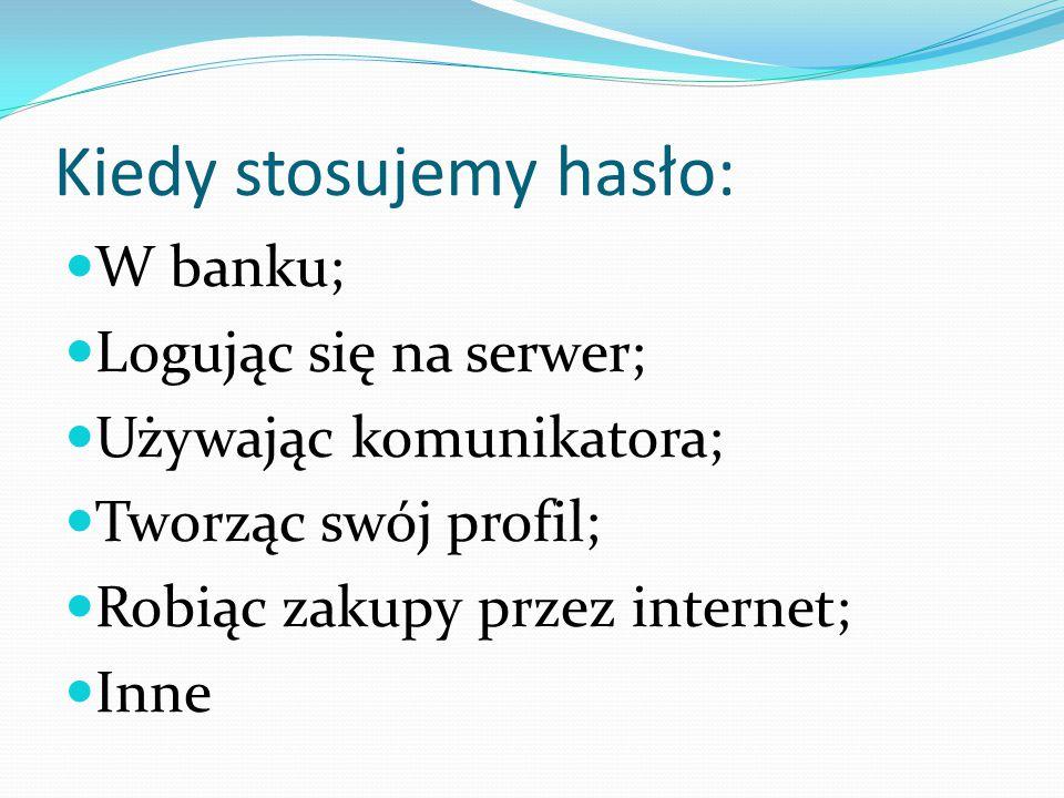 Kiedy stosujemy hasło: W banku; Logując się na serwer; Używając komunikatora; Tworząc swój profil; Robiąc zakupy przez internet; Inne