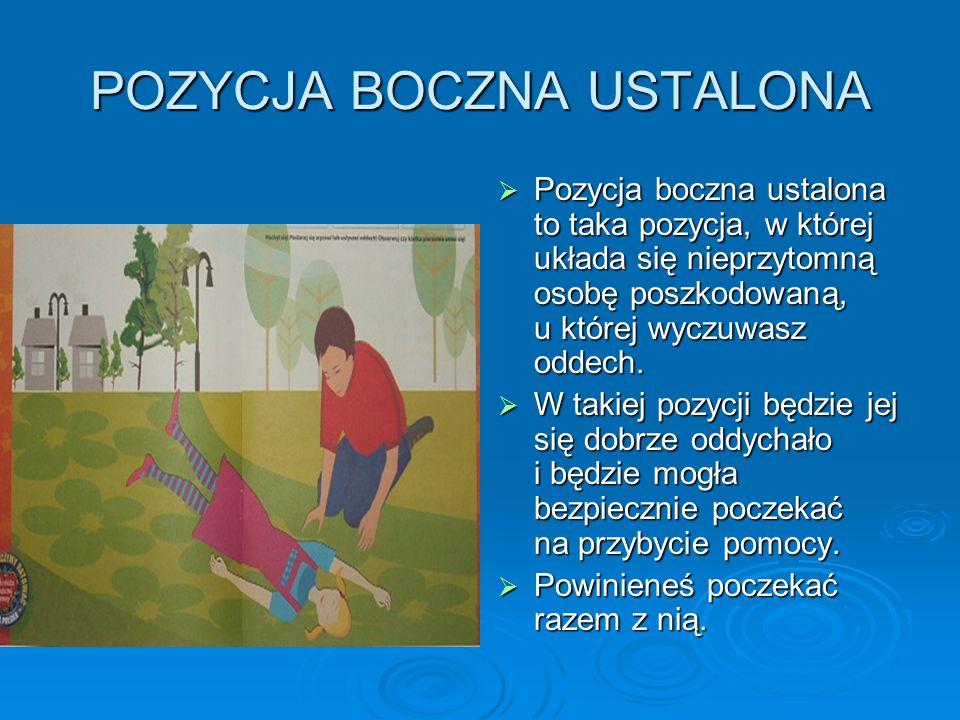 POZYCJA BOCZNA USTALONA  Pozycja boczna ustalona to taka pozycja, w której układa się nieprzytomną osobę poszkodowaną, u której wyczuwasz oddech.  W