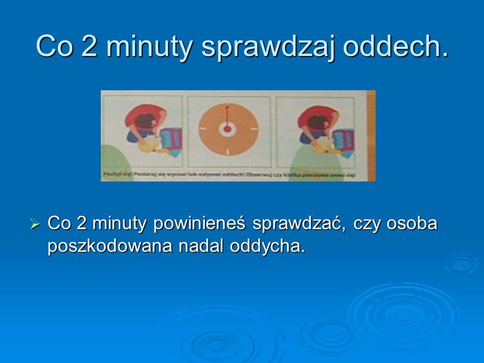 Co 2 minuty sprawdzaj oddech.  Co 2 minuty powinieneś sprawdzać, czy osoba poszkodowana nadal oddycha.