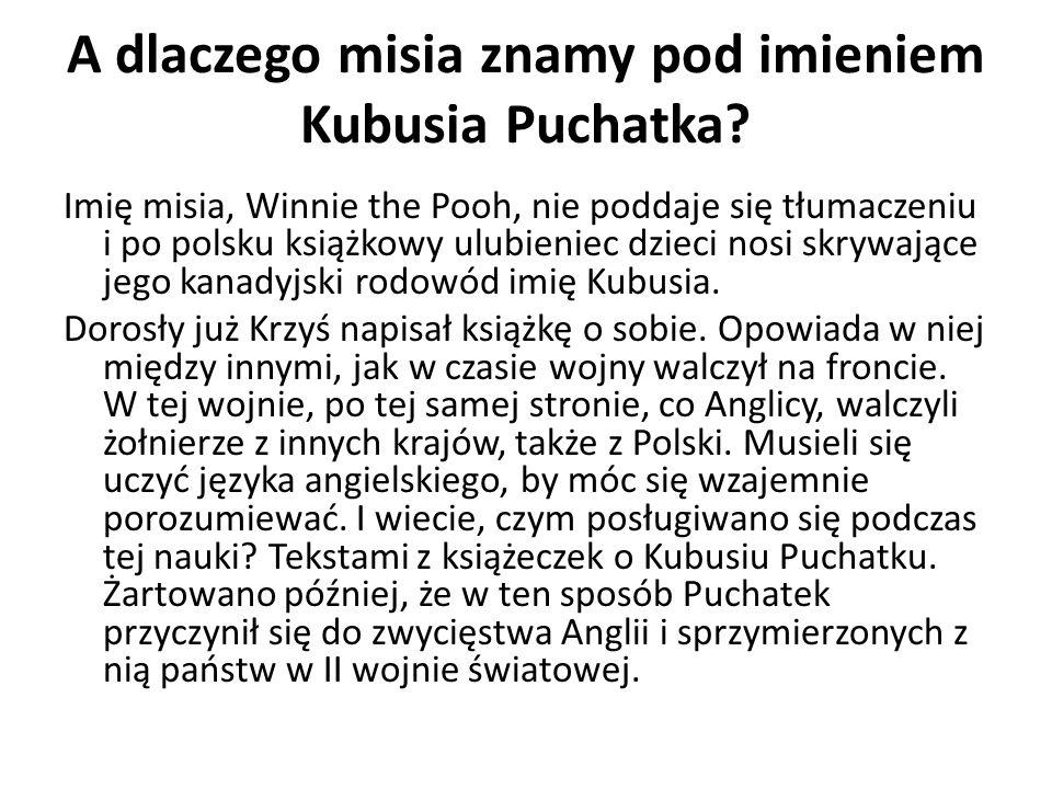 A dlaczego misia znamy pod imieniem Kubusia Puchatka? Imię misia, Winnie the Pooh, nie poddaje się tłumaczeniu i po polsku książkowy ulubieniec dzieci