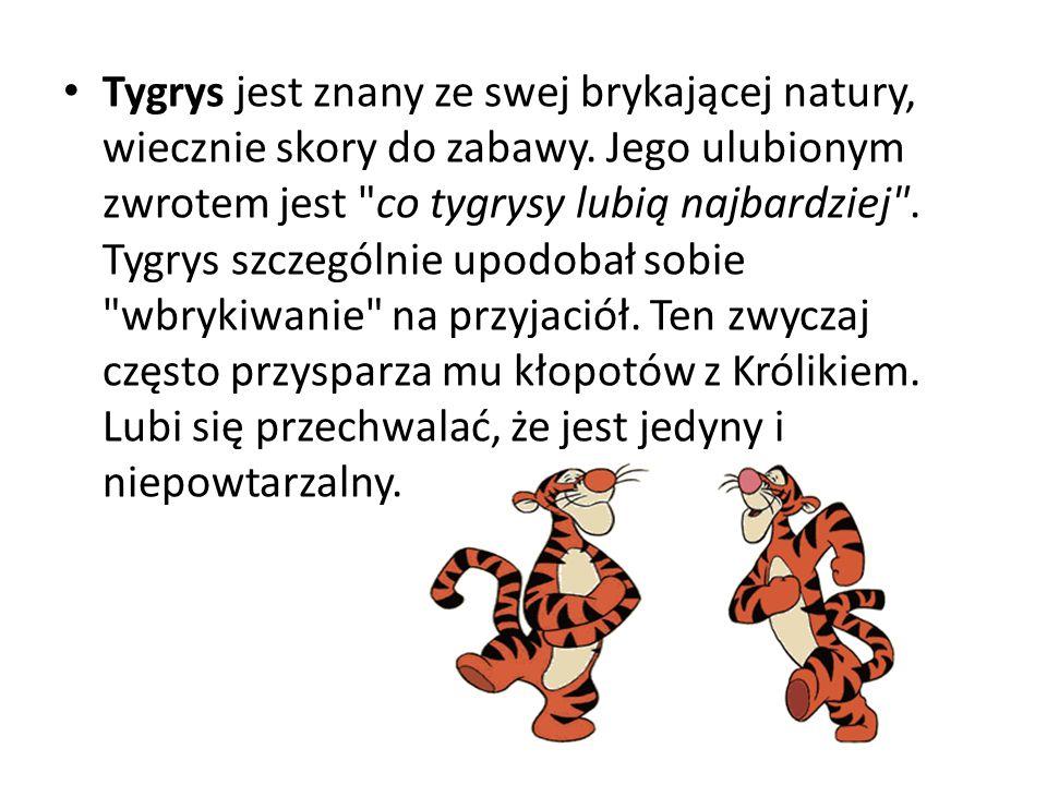 Tygrys jest znany ze swej brykającej natury, wiecznie skory do zabawy. Jego ulubionym zwrotem jest