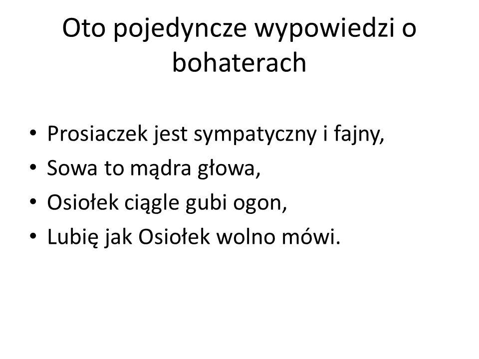 Oto pojedyncze wypowiedzi o bohaterach Prosiaczek jest sympatyczny i fajny, Sowa to mądra głowa, Osiołek ciągle gubi ogon, Lubię jak Osiołek wolno mów