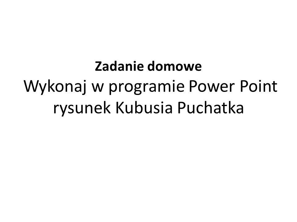 Zadanie domowe Wykonaj w programie Power Point rysunek Kubusia Puchatka