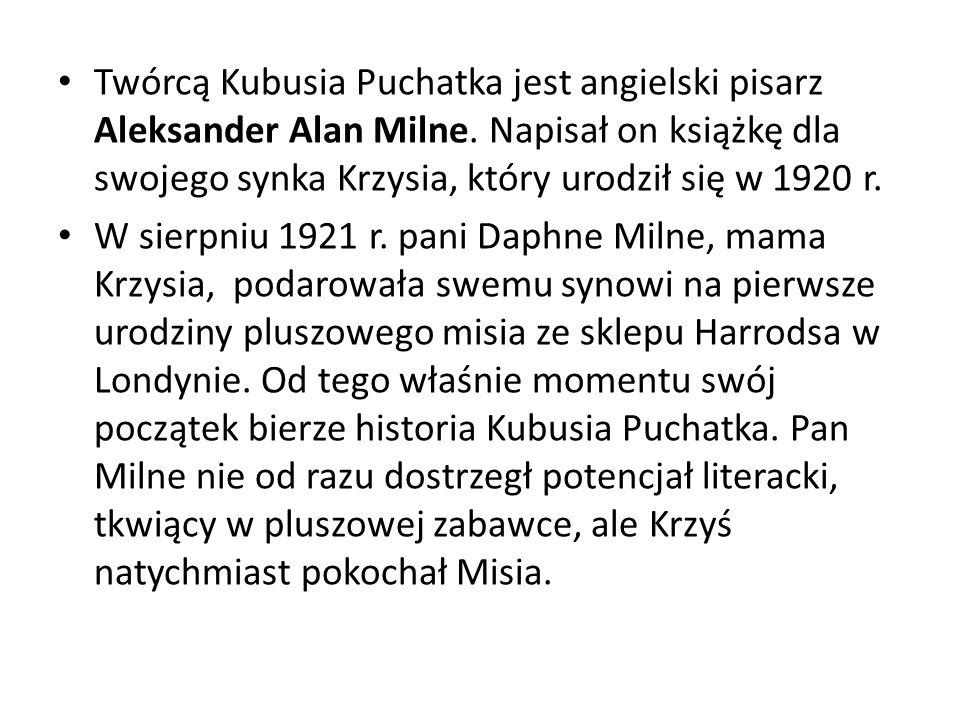 Twórcą Kubusia Puchatka jest angielski pisarz Aleksander Alan Milne. Napisał on książkę dla swojego synka Krzysia, który urodził się w 1920 r. W sierp
