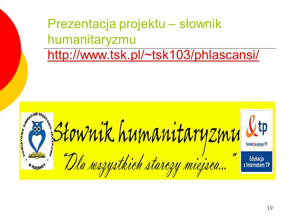 19 Prezentacja projektu – słownik humanitaryzmu http://www.tsk.pl/~tsk103/phlascansi/ http://www.tsk.pl/~tsk103/phlascansi/