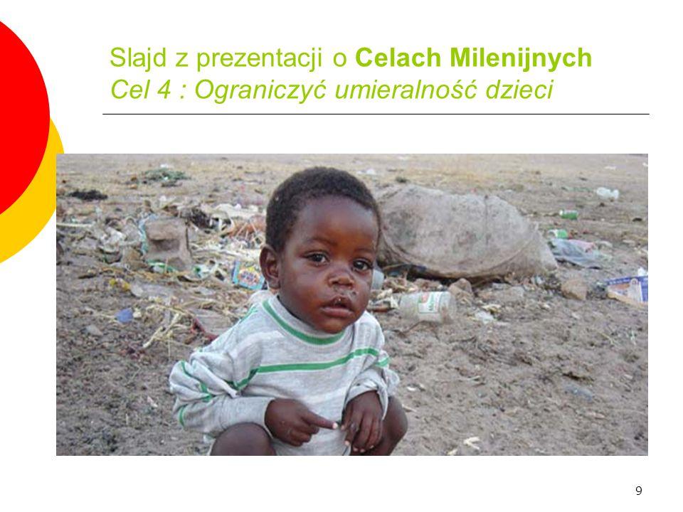 9 Slajd z prezentacji o Celach Milenijnych Cel 4 : Ograniczyć umieralność dzieci