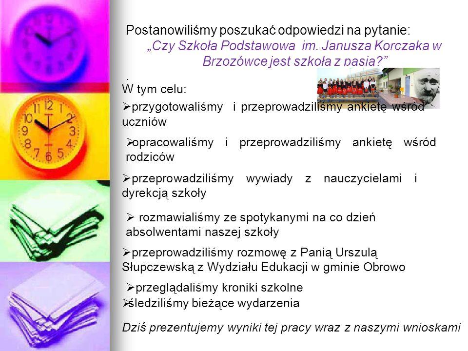 """Postanowiliśmy poszukać odpowiedzi na pytanie: """"Czy Szkoła Podstawowa im. Janusza Korczaka w Brzozówce jest szkołą z pasją?"""". W tym celu:  przygotowa"""