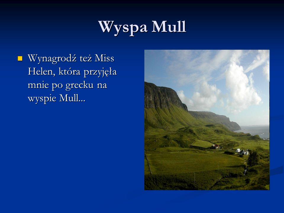 Wyspa Mull Wynagrodź też Miss Helen, która przyjęła mnie po grecku na wyspie Mull... Wynagrodź też Miss Helen, która przyjęła mnie po grecku na wyspie
