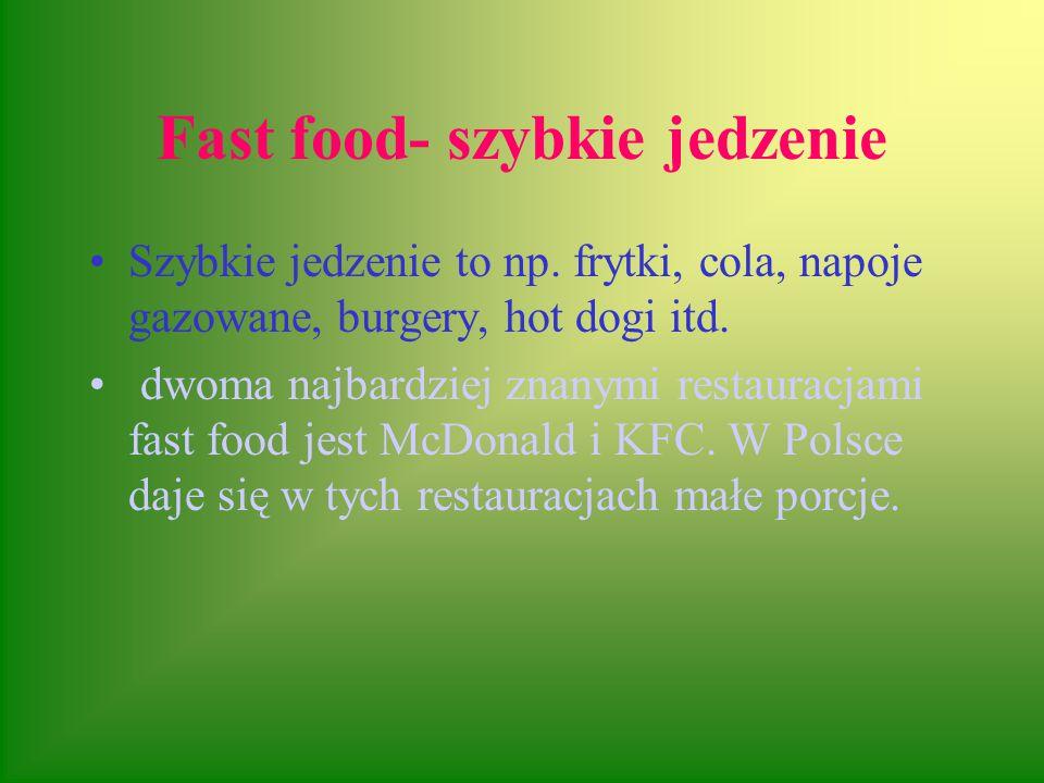 Fast food- szybkie jedzenie Szybkie jedzenie to np. frytki, cola, napoje gazowane, burgery, hot dogi itd. dwoma najbardziej znanymi restauracjami fast