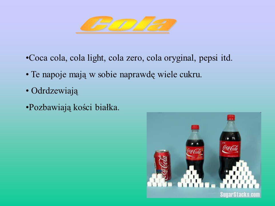 Coca cola, cola light, cola zero, cola oryginal, pepsi itd. Te napoje mają w sobie naprawdę wiele cukru. Odrdzewiają Pozbawiają kości białka.
