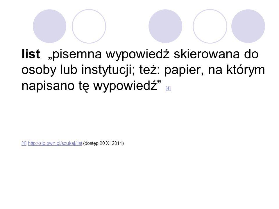 """list """"pisemna wypowiedź skierowana do osoby lub instytucji; też: papier, na którym napisano tę wypowiedź [4] [4] http://sjp.pwn.pl/szukaj/list (dostęp 20 XI 2011) [4] http://sjp.pwn.pl/szukaj/list"""