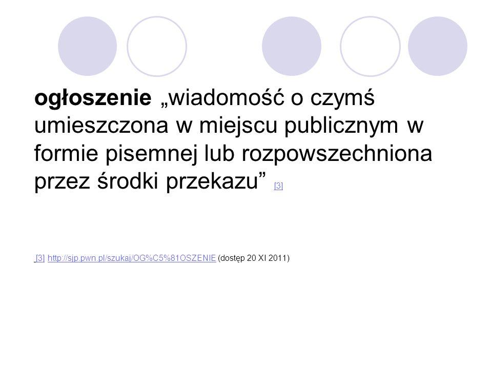 """ogłoszenie """"wiadomość o czymś umieszczona w miejscu publicznym w formie pisemnej lub rozpowszechniona przez środki przekazu [3] [3] http://sjp.pwn.pl/szukaj/OG%C5%81OSZENIE (dostęp 20 XI 2011) [3] http://sjp.pwn.pl/szukaj/OG%C5%81OSZENIE"""