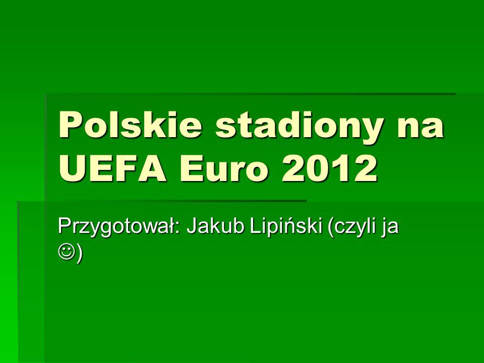 Polskie stadiony na UEFA Euro 2012 Przygotował: Jakub Lipiński (czyli ja )