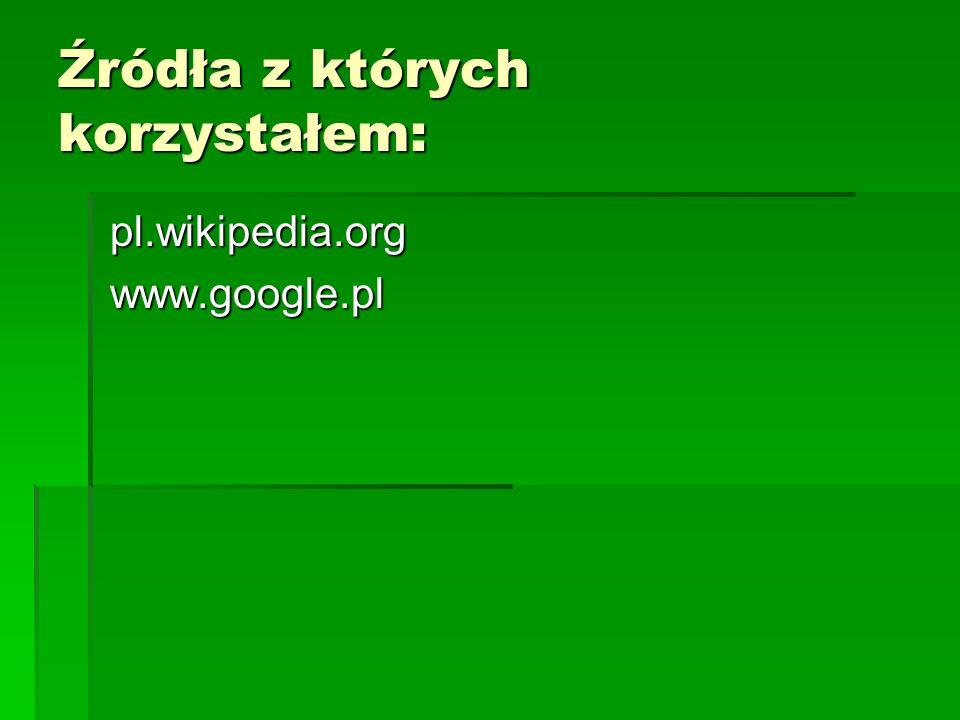 Źródła z których korzystałem: pl.wikipedia.org pl.wikipedia.org www.google.pl www.google.pl