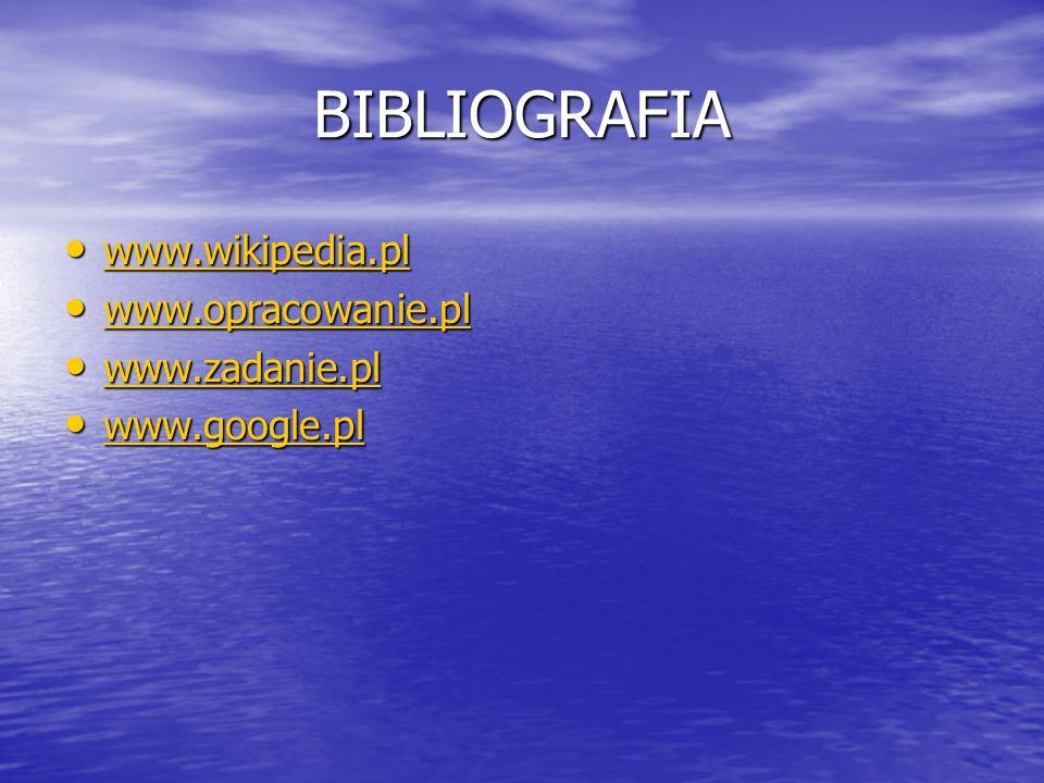 BIBLIOGRAFIA www.wikipedia.pl www.wikipedia.pl www.wikipedia.pl www.opracowanie.pl www.opracowanie.pl www.opracowanie.pl www.zadanie.pl www.zadanie.pl
