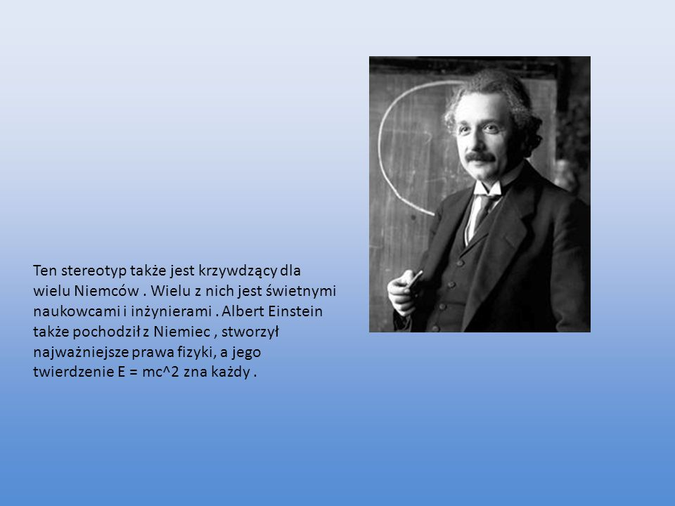 Ten stereotyp także jest krzywdzący dla wielu Niemców. Wielu z nich jest świetnymi naukowcami i inżynierami. Albert Einstein także pochodził z Niemiec