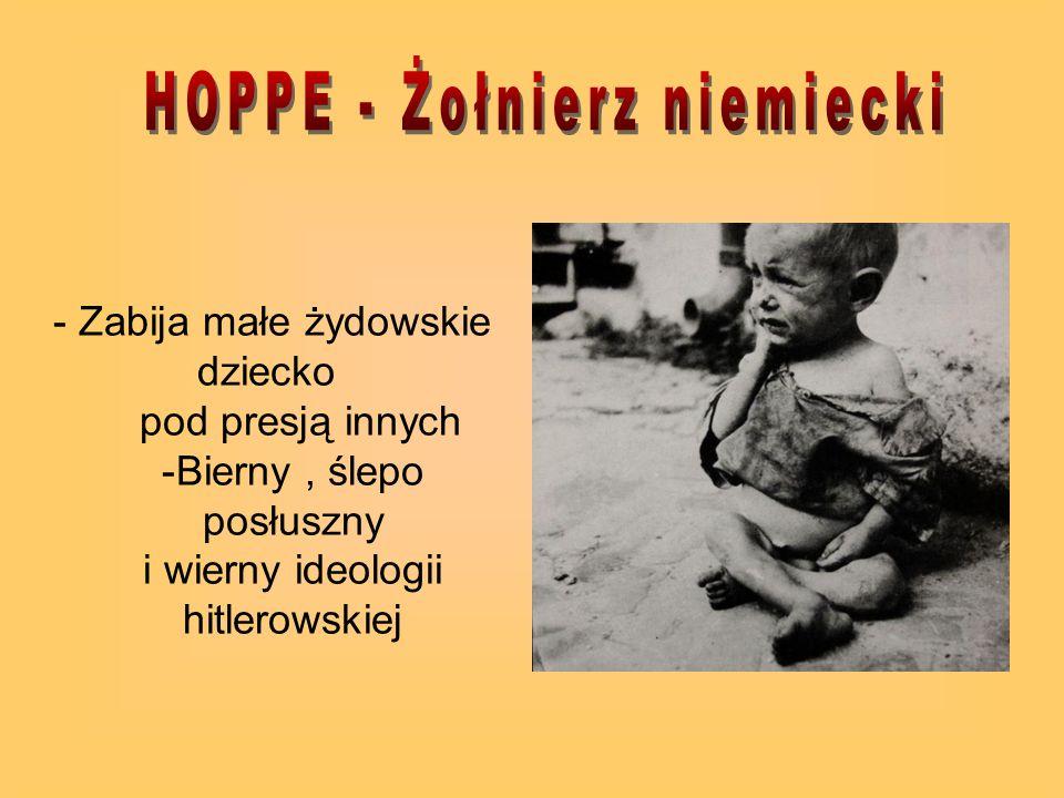 - Zabija małe żydowskie dziecko pod presją innych -Bierny, ślepo posłuszny i wierny ideologii hitlerowskiej