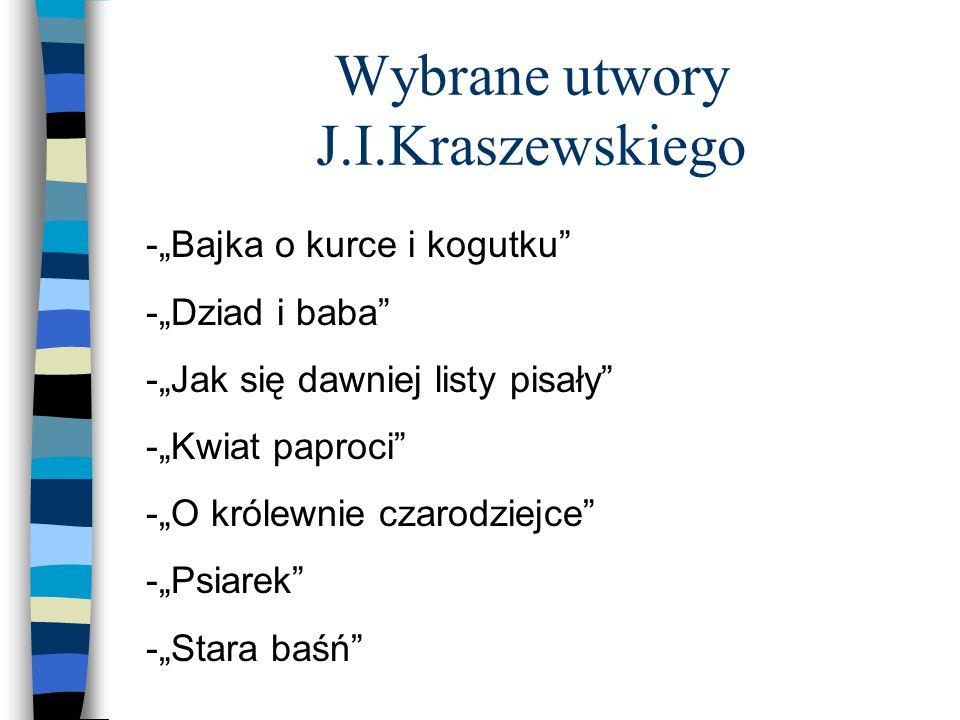 """Wybrane utwory J.I.Kraszewskiego -""""Bajka o kurce i kogutku -""""Dziad i baba -""""Jak się dawniej listy pisały -""""Kwiat paproci -""""O królewnie czarodziejce -""""Psiarek -""""Stara baśń"""