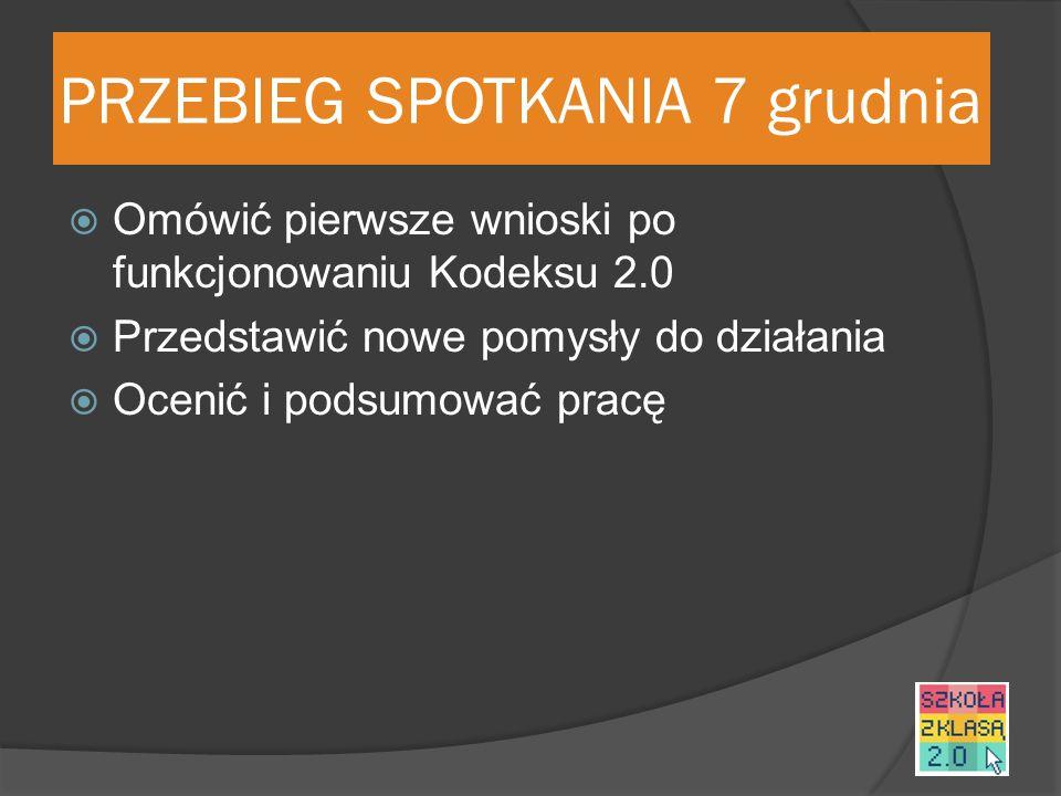 PRZEBIEG SPOTKANIA 7 grudnia  Omówić pierwsze wnioski po funkcjonowaniu Kodeksu 2.0  Przedstawić nowe pomysły do działania  Ocenić i podsumować pracę