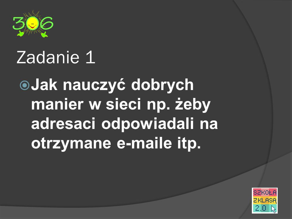 Zadanie 1  Jak nauczyć dobrych manier w sieci np.