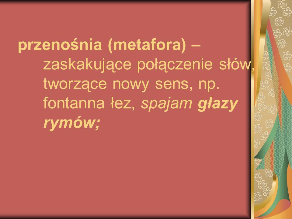przenośnia (metafora) – zaskakujące połączenie słów, tworzące nowy sens, np. fontanna łez, spajam głazy rymów;