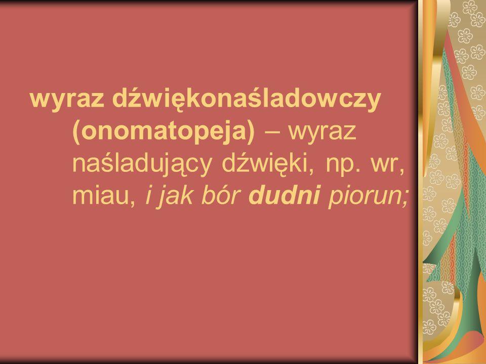 wyraz dźwiękonaśladowczy (onomatopeja) – wyraz naśladujący dźwięki, np. wr, miau, i jak bór dudni piorun;