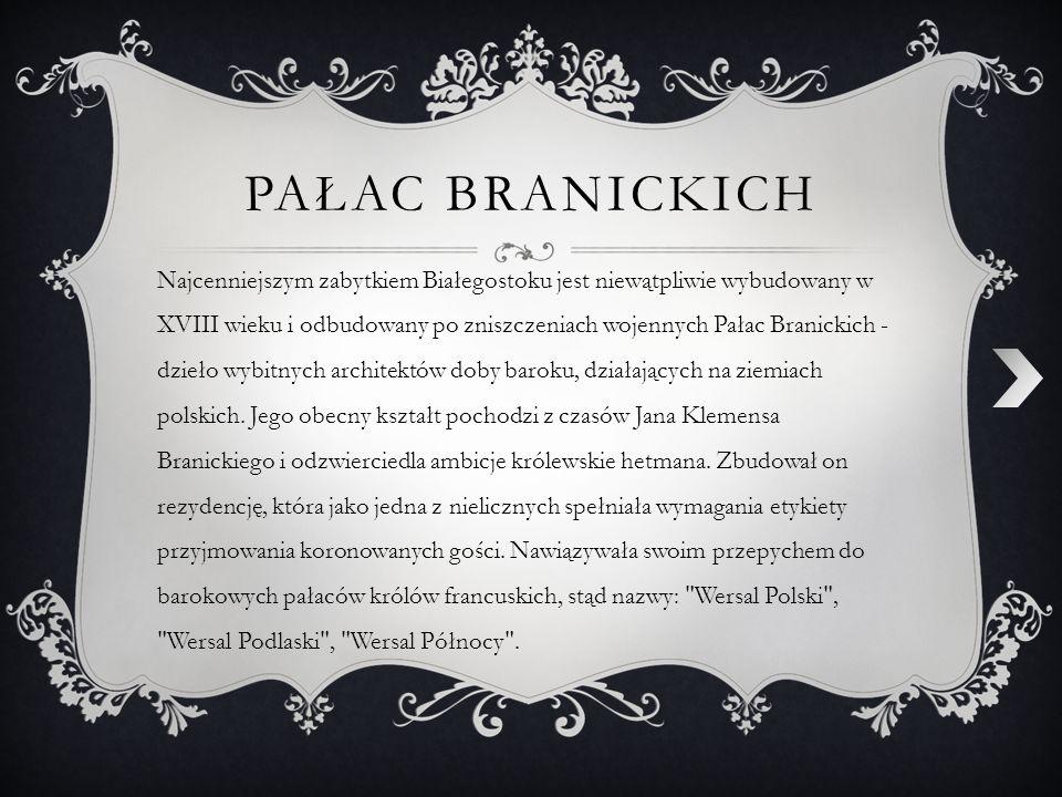 PAŁAC BRANICKICH Najcenniejszym zabytkiem Białegostoku jest niewątpliwie wybudowany w XVIII wieku i odbudowany po zniszczeniach wojennych Pałac Branic