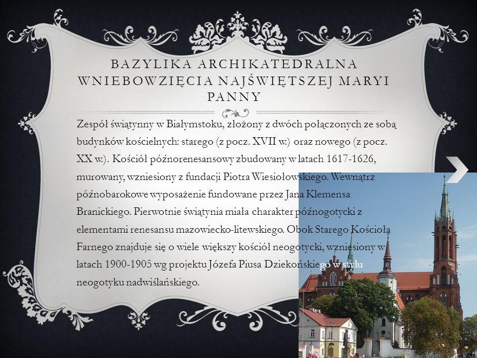 BAZYLIKA ARCHIKATEDRALNA WNIEBOWZIĘCIA NAJŚWIĘTSZEJ MARYI PANNY Zespół świątynny w Białymstoku, złożony z dwóch połączonych ze sobą budynków kościelny
